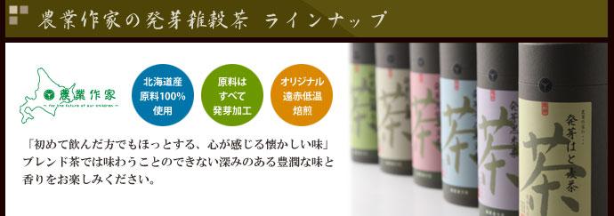 農業作家(松家農園)の発芽雑穀茶 ラインナップ 北海道産原料100% 原料はすべて発芽加工 オリジナル遠赤低温焙煎 「初めて飲んだ方でもほっとする、心が感じる懐かしい味」ブレンド茶では味わうことのできない深みのある豊潤な味と香りをお楽しみください。古来より中国では、穀物を様々な薬膳として利用しているほど。健康茶としてもお勧めのお茶です。